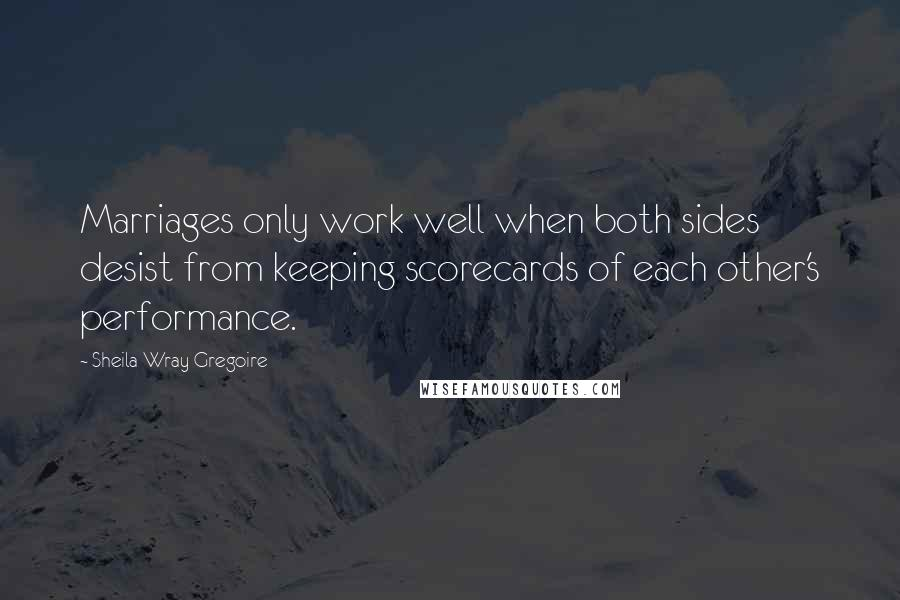 Sheila Wray Gregoire Quotes: Marriages only work well when both sides desist from keeping scorecards of each other's performance.