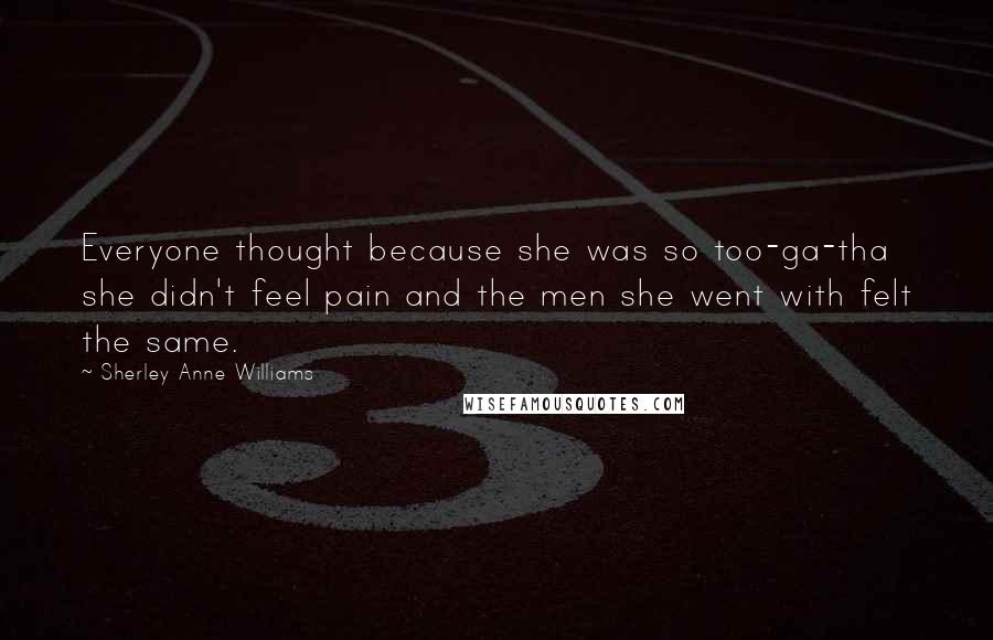 Sherley Anne Williams Quotes: Everyone thought because she was so too-ga-tha she didn't feel pain and the men she went with felt the same.
