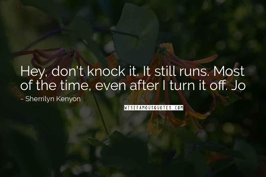 Sherrilyn Kenyon Quotes: Hey, don't knock it. It still runs. Most of the time, even after I turn it off. Jo