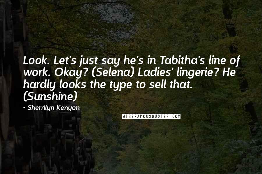 Sherrilyn Kenyon Quotes: Look. Let's just say he's in Tabitha's line of work. Okay? (Selena) Ladies' lingerie? He hardly looks the type to sell that. (Sunshine)