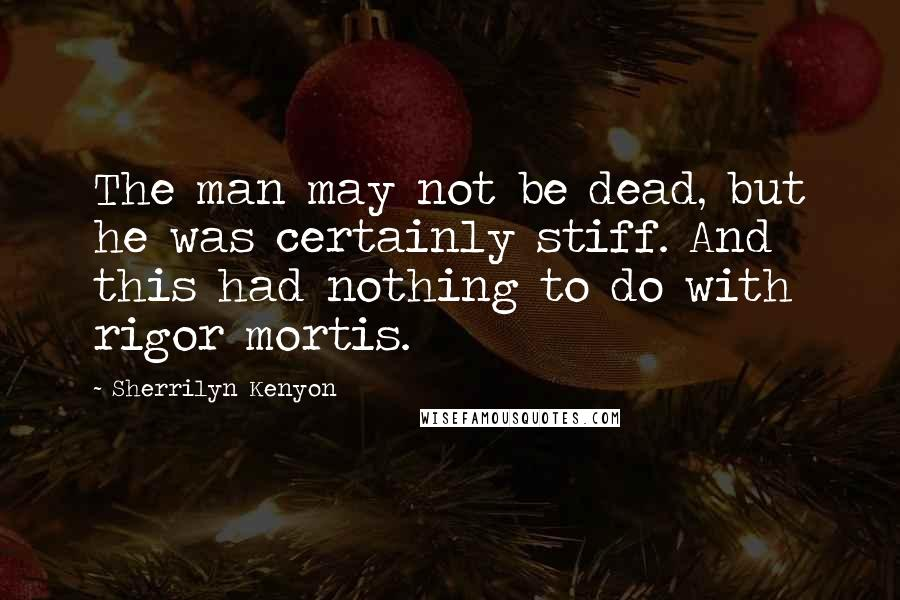 Sherrilyn Kenyon Quotes: The man may not be dead, but he was certainly stiff. And this had nothing to do with rigor mortis.