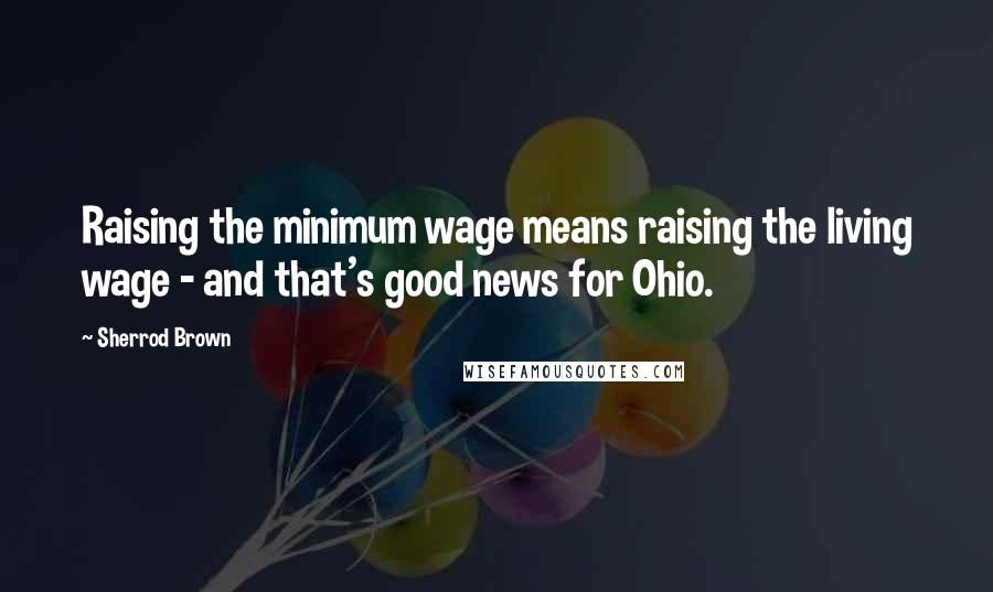 Sherrod Brown Quotes: Raising the minimum wage means raising the living wage - and that's good news for Ohio.