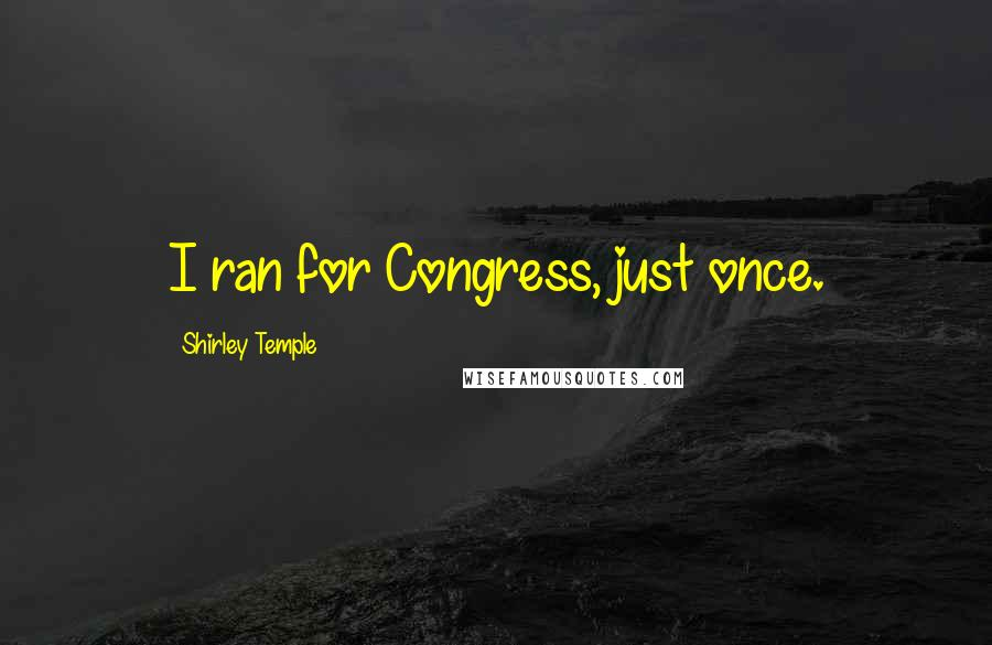 Shirley Temple Quotes: I ran for Congress, just once.