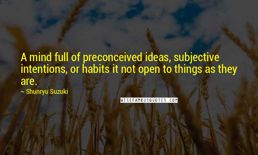 Shunryu Suzuki Quotes: A mind full of preconceived ideas, subjective intentions, or habits it not open to things as they are.