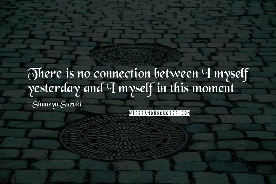 Shunryu Suzuki Quotes: There is no connection between I myself yesterday and I myself in this moment