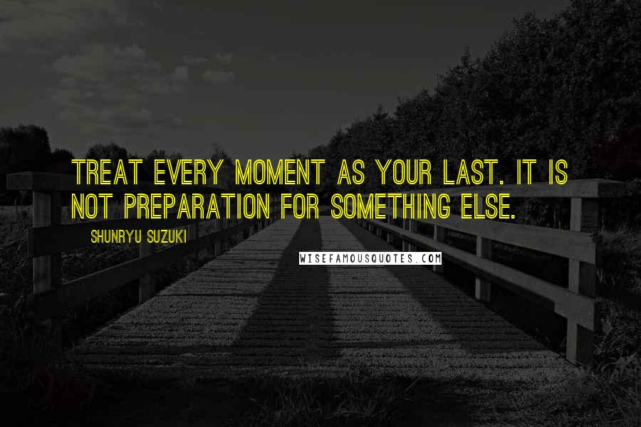 Shunryu Suzuki Quotes: Treat every moment as your last. It is not preparation for something else.