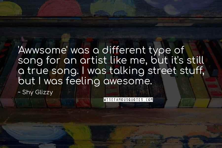 Shy Glizzy Quotes: 'Awwsome' was a different type of song for an artist like me, but it's still a true song. I was talking street stuff, but I was feeling awesome.