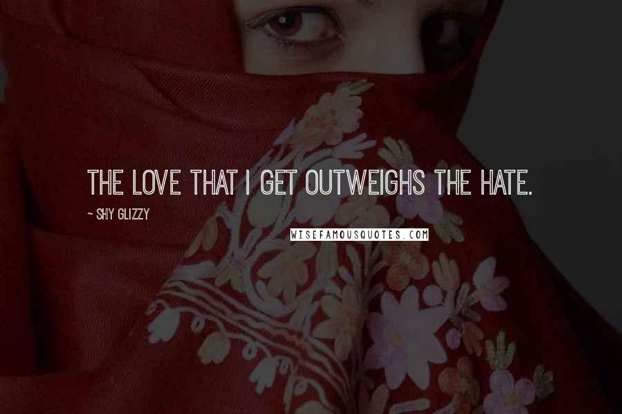 Shy Glizzy Quotes: The love that I get outweighs the hate.