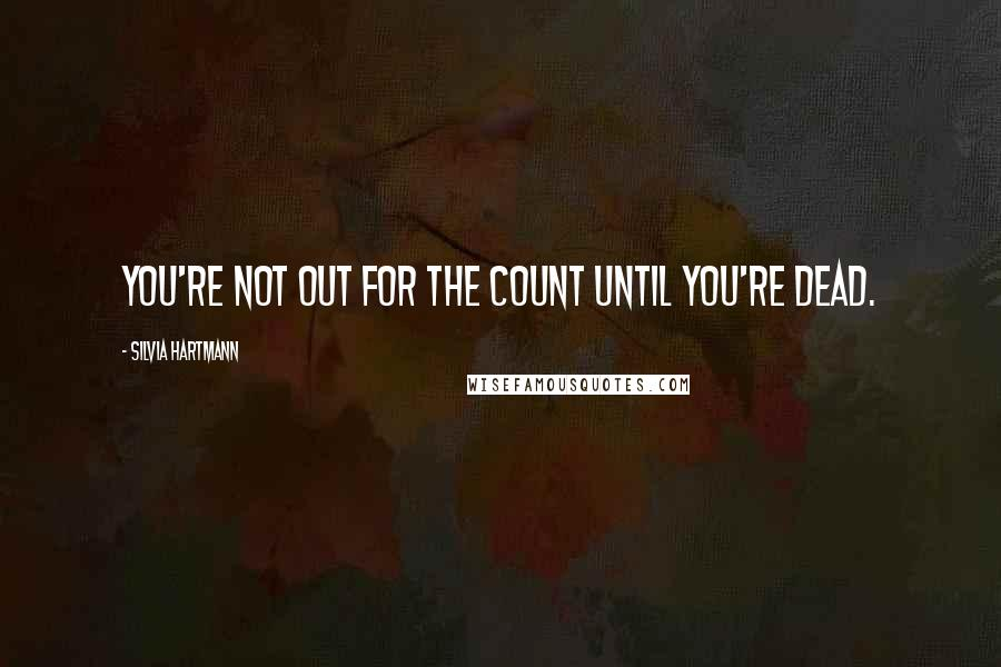 Silvia Hartmann Quotes: You're not out for the count until you're dead.