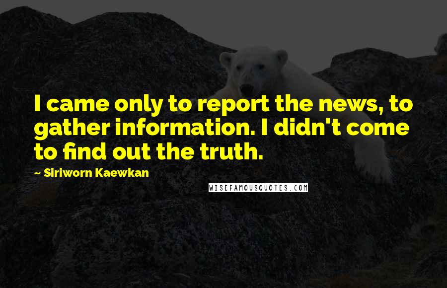 Siriworn Kaewkan Quotes: I came only to report the news, to gather information. I didn't come to find out the truth.