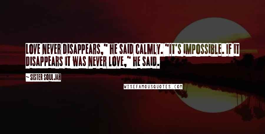 "Sister Souljah Quotes: Love never disappears,"" he said calmly. ""It's impossible. If it disappears it was never love,"" he said."