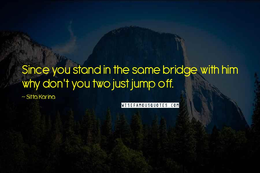 Sitta Karina Quotes: Since you stand in the same bridge with him why don't you two just jump off.