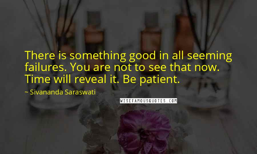Sivananda Saraswati Quotes: There is something good in all seeming failures. You are not to see that now. Time will reveal it. Be patient.