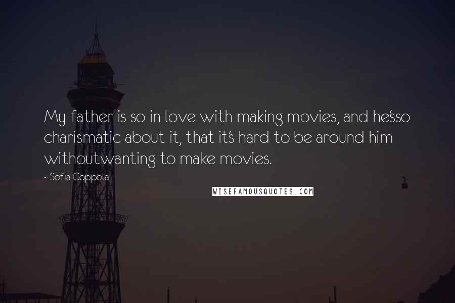 Sofia Coppola Quotes: My father is so in love with making movies, and he'sso charismatic about it, that it's hard to be around him withoutwanting to make movies.