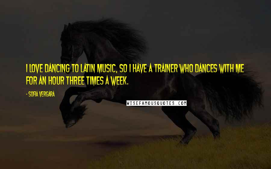 Sofia Vergara Quotes: I love dancing to Latin music, so I have a trainer who dances with me for an hour three times a week.