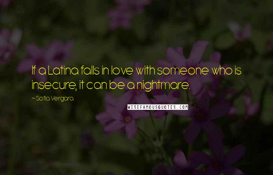 Sofia Vergara Quotes: If a Latina falls in love with someone who is insecure, it can be a nightmare.