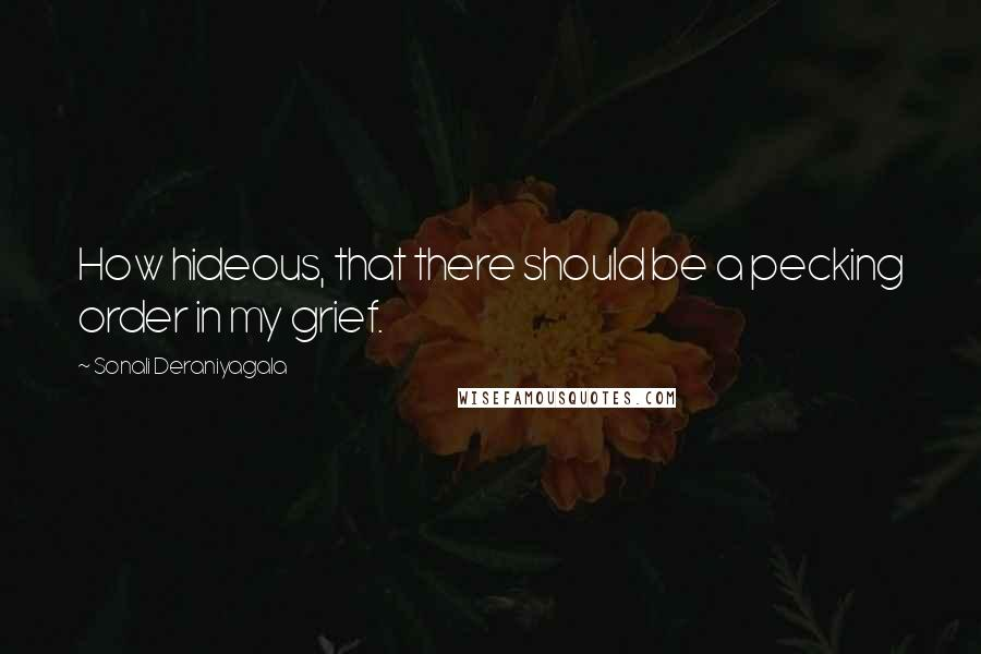 Sonali Deraniyagala Quotes: How hideous, that there should be a pecking order in my grief.