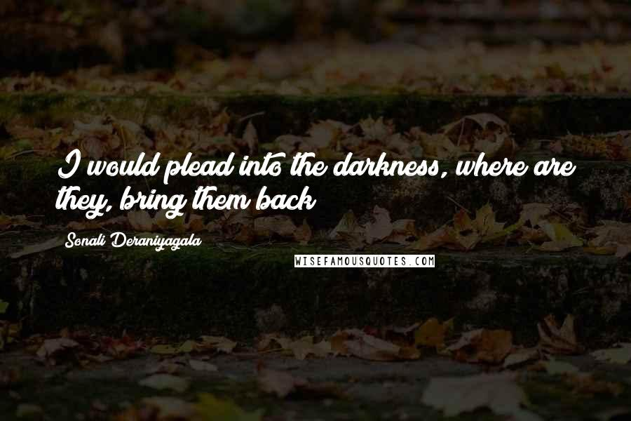 Sonali Deraniyagala Quotes: I would plead into the darkness, where are they, bring them back