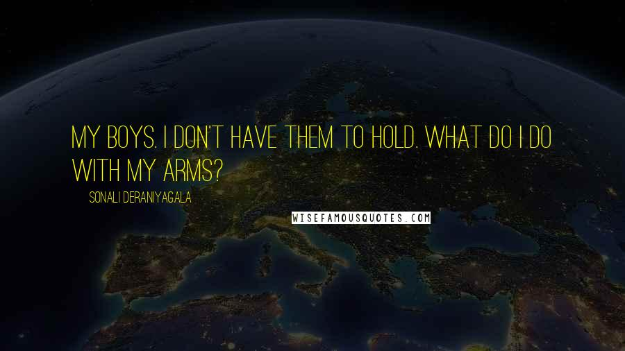 Sonali Deraniyagala Quotes: My boys. I don't have them to hold. What do I do with my arms?