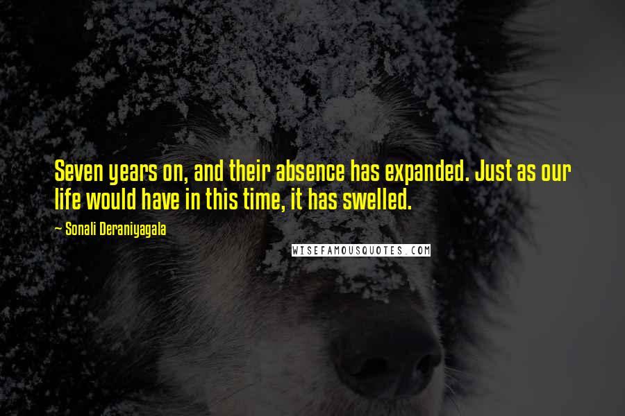 Sonali Deraniyagala Quotes: Seven years on, and their absence has expanded. Just as our life would have in this time, it has swelled.