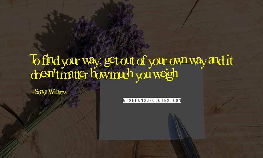 Sonya Withrow Quotes To Find Your Way Get Out Of Your Own Way And