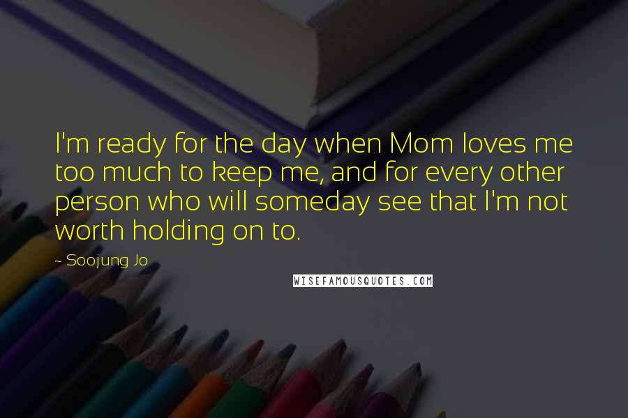 Soojung Jo Quotes: I'm ready for the day when Mom loves me too much to keep me, and for every other person who will someday see that I'm not worth holding on to.