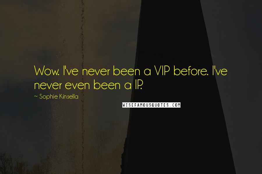 Sophie Kinsella Quotes: Wow. I've never been a VIP before. I've never even been a IP.