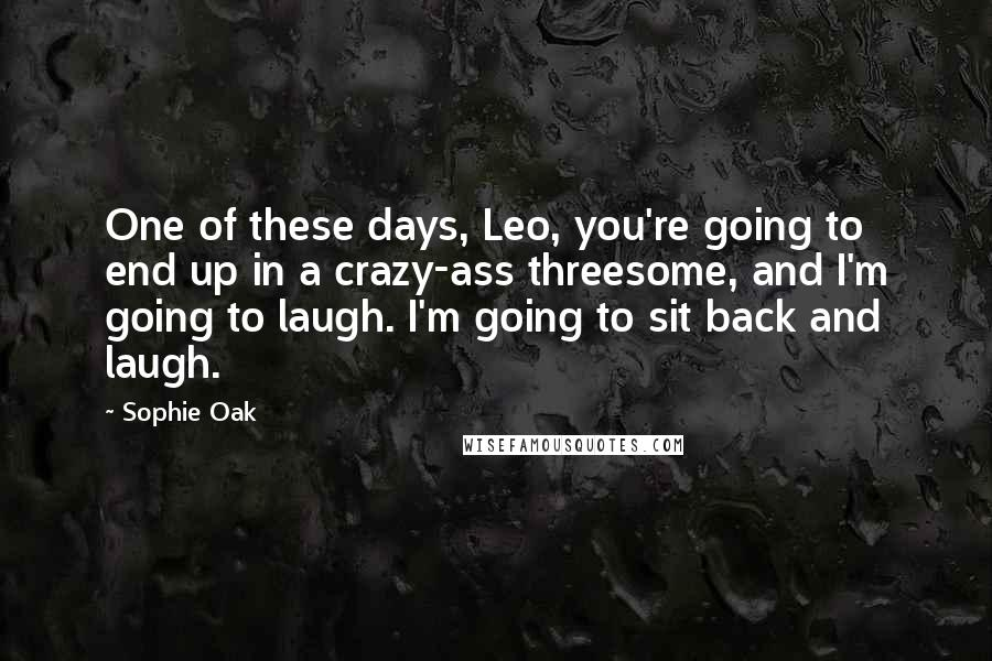Sophie Oak Quotes: One of these days, Leo, you're going to end up in a crazy-ass threesome, and I'm going to laugh. I'm going to sit back and laugh.