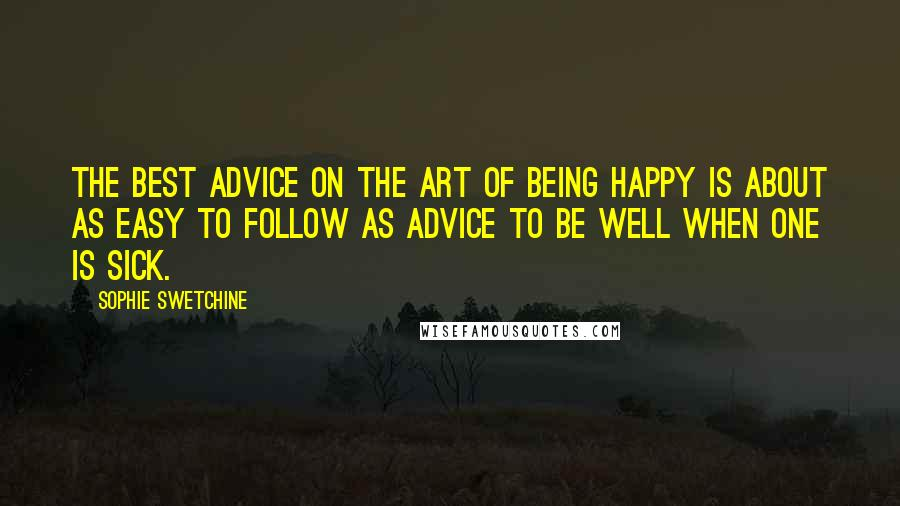 Sophie Swetchine Quotes: The best advice on the art of being happy is about as easy to follow as advice to be well when one is sick.