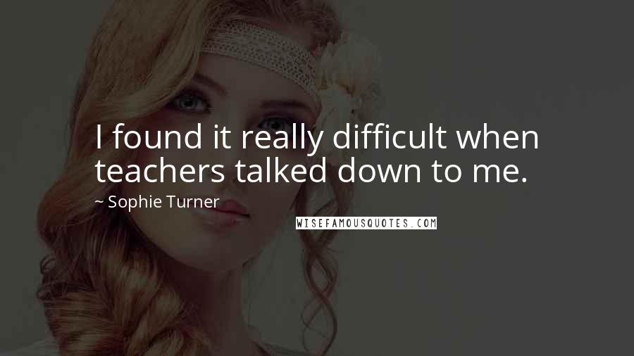 Sophie Turner Quotes: I found it really difficult when teachers talked down to me.