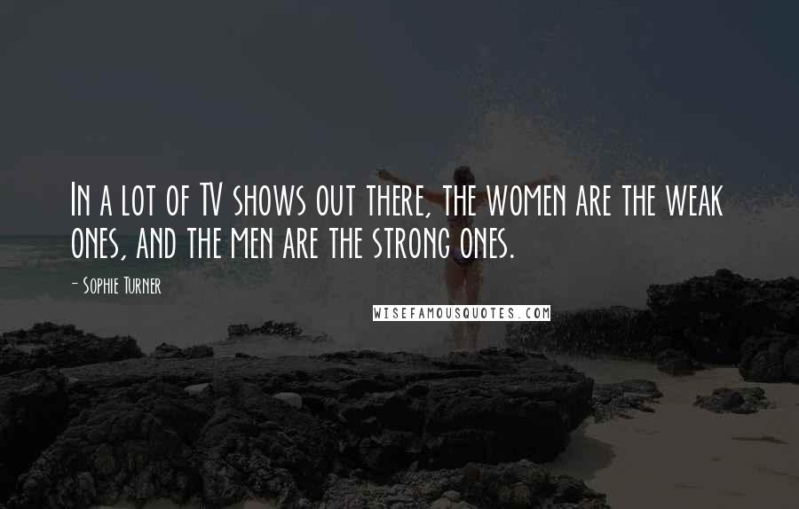Sophie Turner Quotes: In a lot of TV shows out there, the women are the weak ones, and the men are the strong ones.