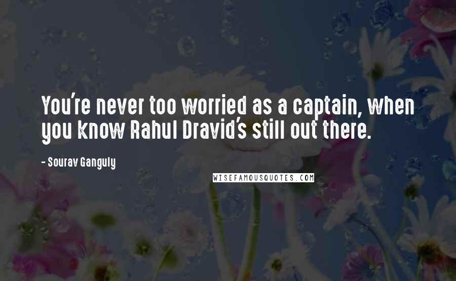 Sourav Ganguly Quotes: You're never too worried as a captain, when you know Rahul Dravid's still out there.