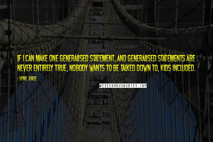Spike Jonze Quotes: If I can make one generalised statement, and generalised statements are never entirely true, nobody wants to be talked down to, kids included.