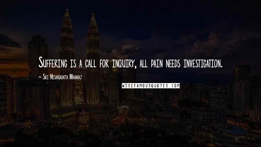 Sri Nisargadatta Maharaj Quotes: Suffering is a call for inquiry, all pain needs investigation.