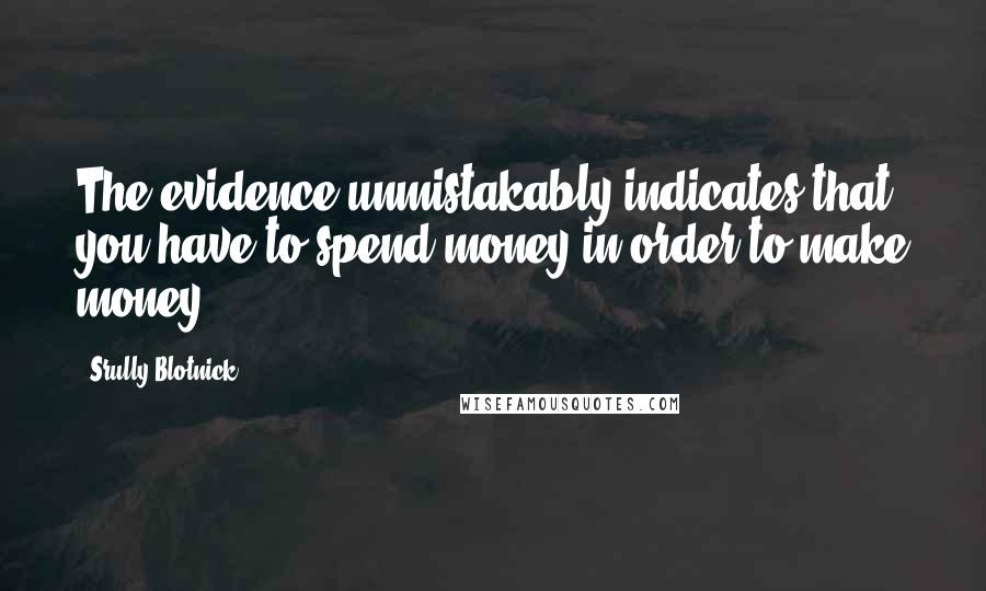 Srully Blotnick Quotes: The evidence unmistakably indicates that you have to spend money in order to make money.