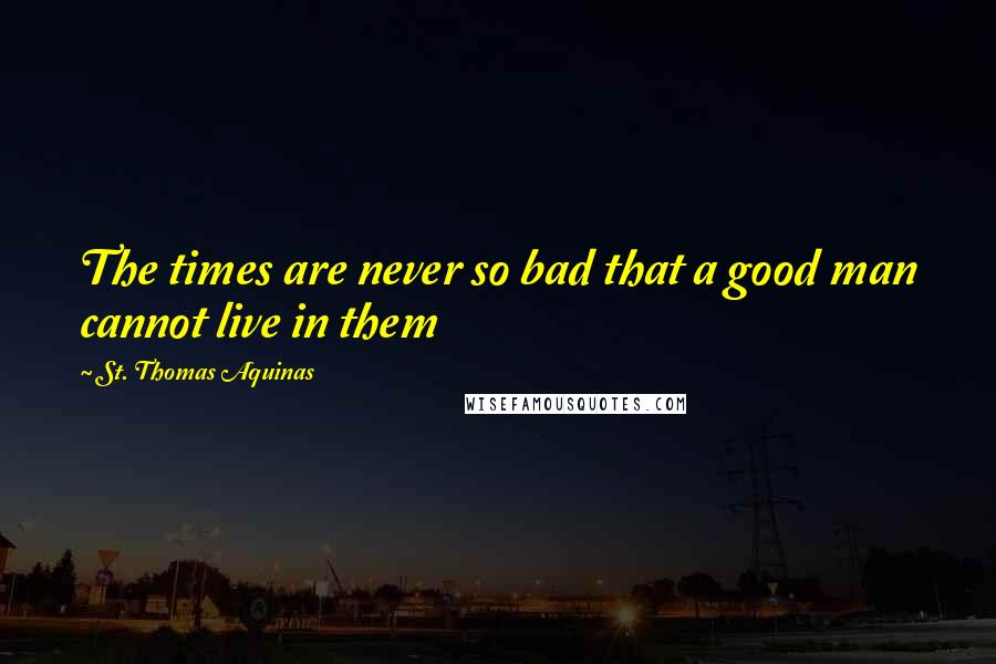 St. Thomas Aquinas Quotes: The times are never so bad that a good man cannot live in them