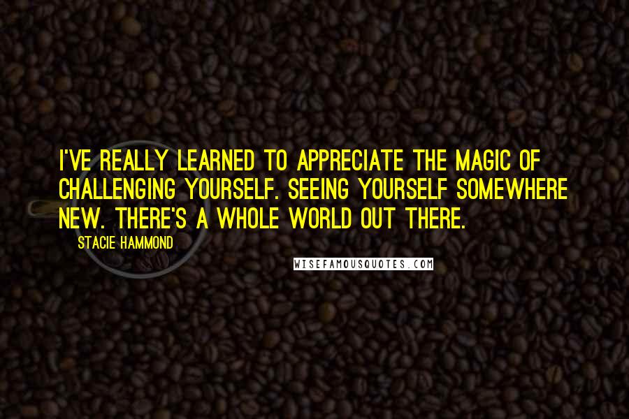 Stacie Hammond Quotes: I've really learned to appreciate the magic of challenging yourself. Seeing yourself somewhere new. There's a whole world out there.