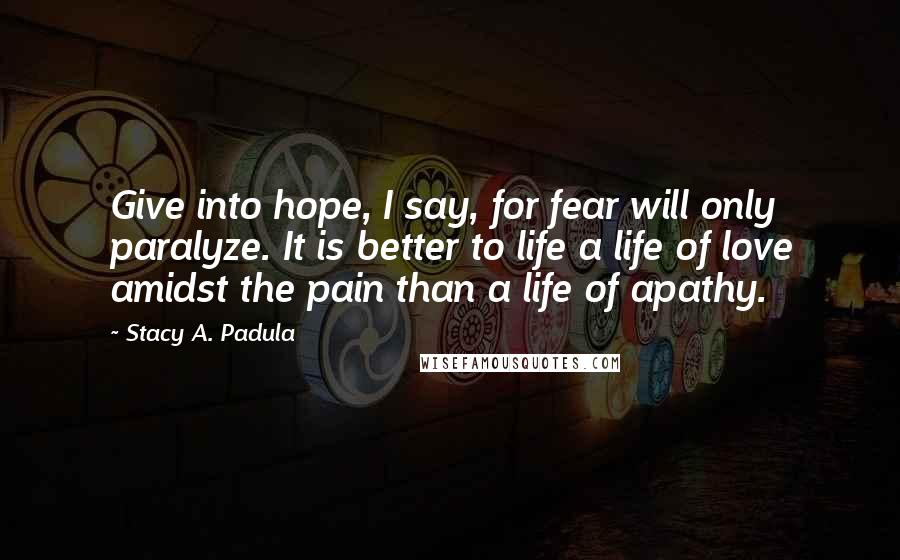 Stacy A. Padula Quotes: Give into hope, I say, for fear will only paralyze. It is better to life a life of love amidst the pain than a life of apathy.