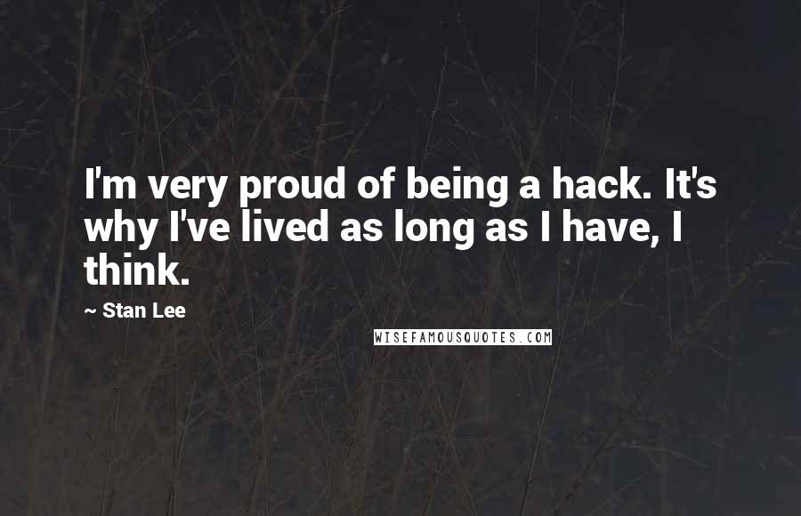 Stan Lee Quotes: I'm very proud of being a hack. It's why I've lived as long as I have, I think.