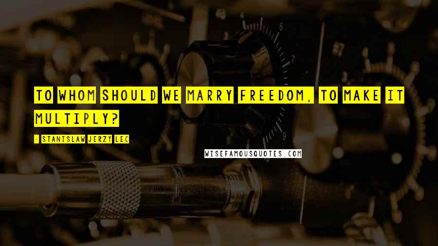 Stanislaw Jerzy Lec Quotes: To whom should we marry Freedom, to make it multiply?