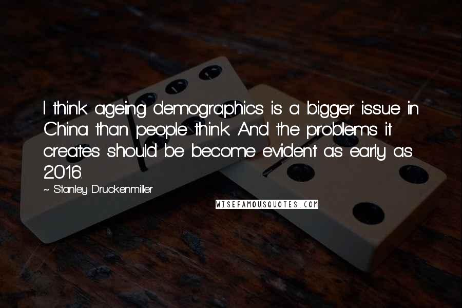 Stanley Druckenmiller Quotes: I think ageing demographics is a bigger issue in China than people think. And the problems it creates should be become evident as early as 2016.