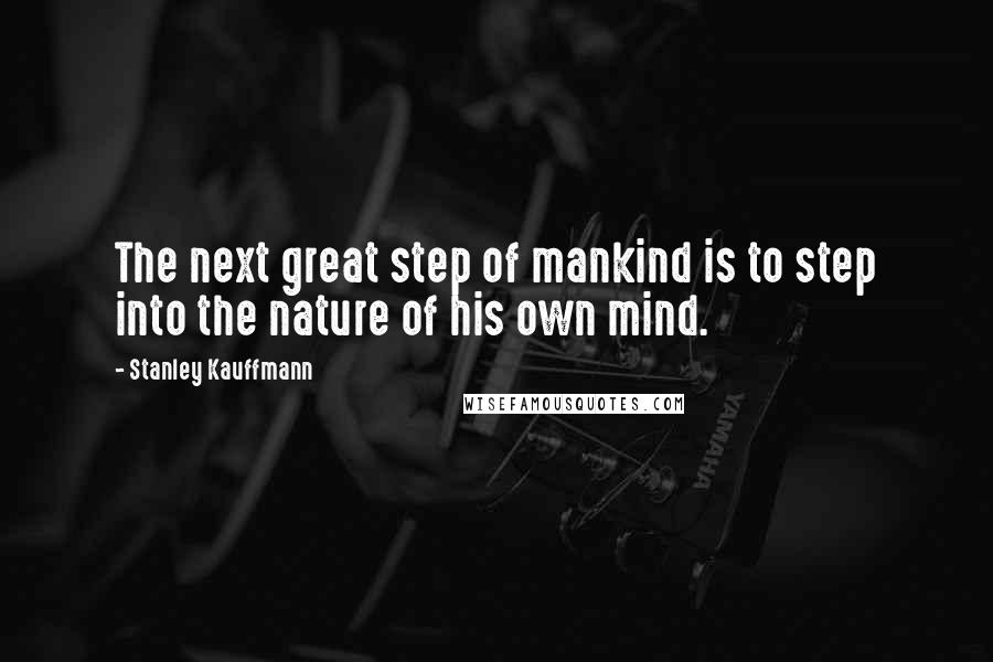 Stanley Kauffmann Quotes: The next great step of mankind is to step into the nature of his own mind.