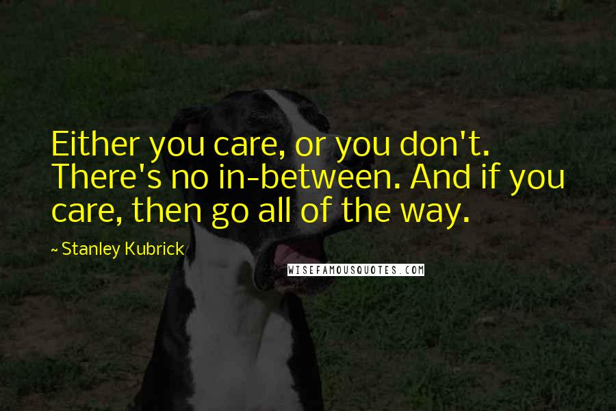 Stanley Kubrick Quotes: Either you care, or you don't. There's no in-between. And if you care, then go all of the way.