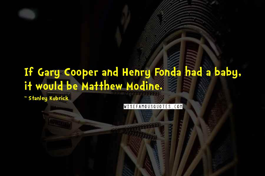 Stanley Kubrick Quotes: If Gary Cooper and Henry Fonda had a baby, it would be Matthew Modine.