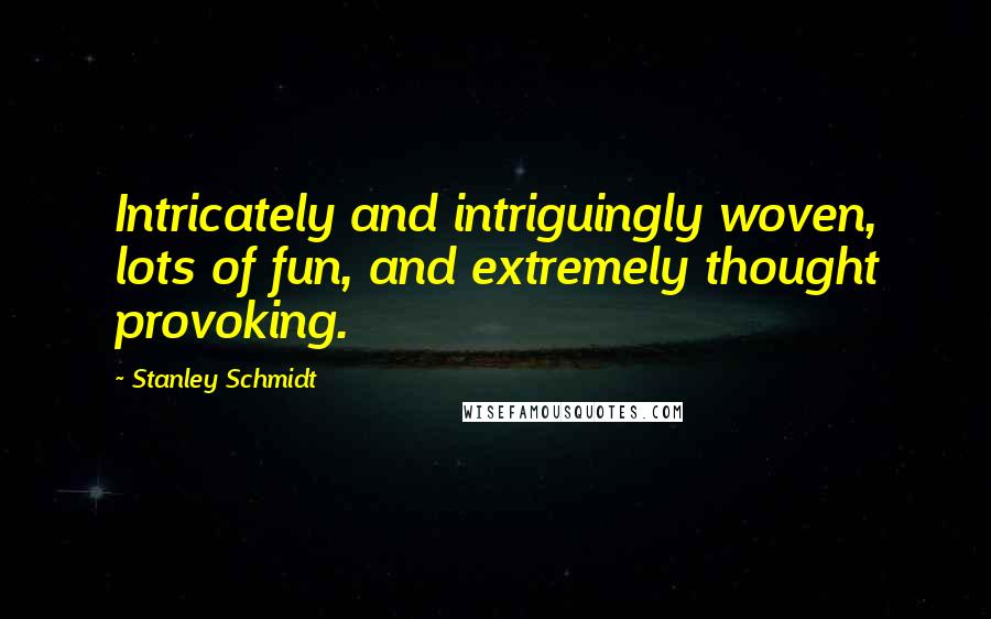 Stanley Schmidt Quotes: Intricately and intriguingly woven, lots of fun, and extremely thought provoking.