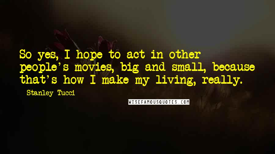 Stanley Tucci Quotes: So yes, I hope to act in other people's movies, big and small, because that's how I make my living, really.