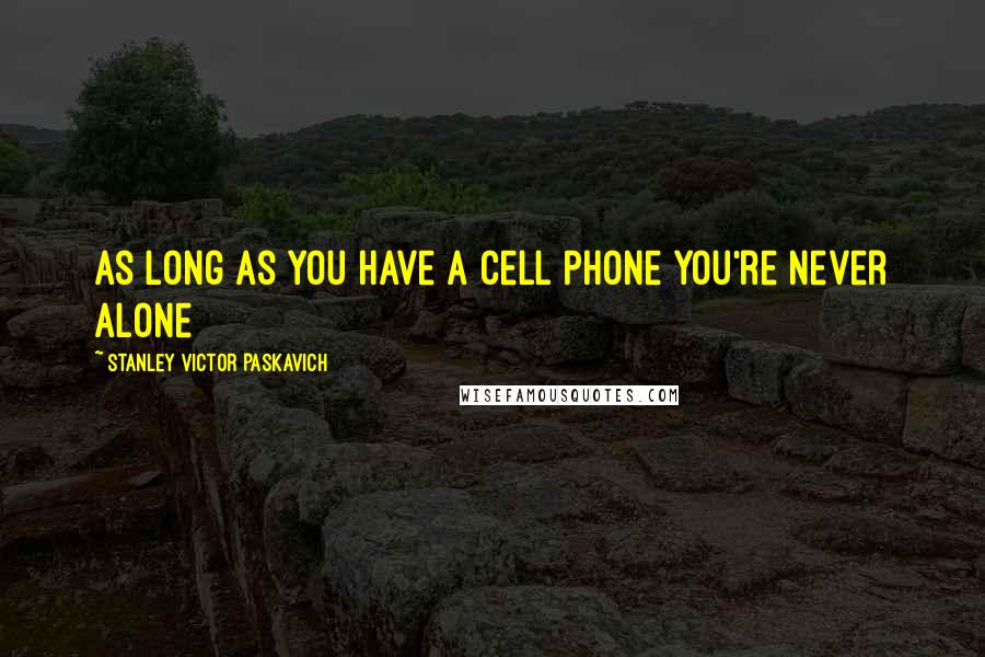 Stanley Victor Paskavich Quotes: As long as you have a Cell Phone you're never alone