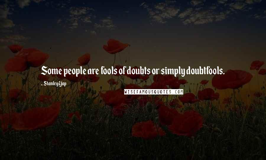 Stanley Yap Quotes: Some people are fools of doubts or simply doubtfools.