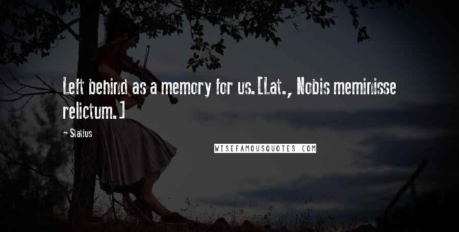 Statius Quotes: Left behind as a memory for us.[Lat., Nobis meminisse relictum.]