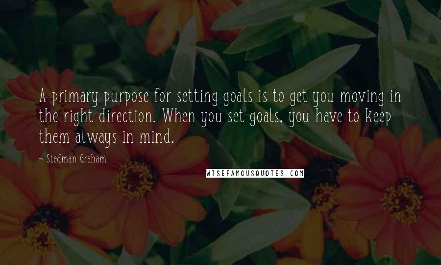 Stedman Graham Quotes: A primary purpose for setting goals is to get you moving in the right direction. When you set goals, you have to keep them always in mind.